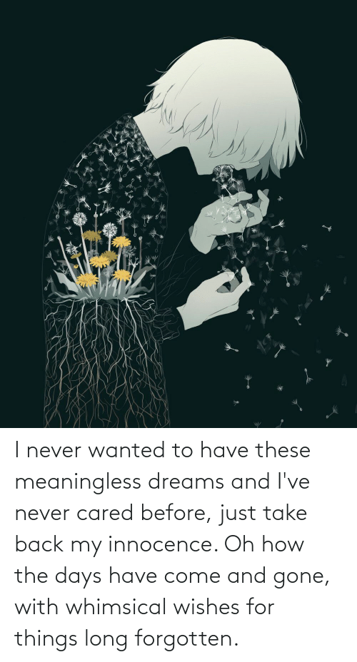 Innocence: I never wanted to have these meaningless dreams and I've never cared before, just take back my innocence. Oh how the days have come and gone, with whimsical wishes for things long forgotten.