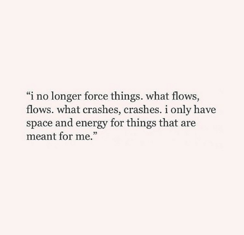 "Crashes: ""i no longer force things. what flows,  flows. what crashes, crashes. i only have  space and energy for things that are  meant for me.""  03"