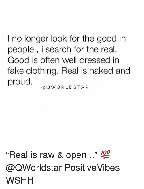 "Fake, Memes, and Wshh: I no longer look for the good in  people , i search for the real.  Good is often well dressed in  fake clothing. Real is naked and  proud.  @QWORLDSTAR ""Real is raw & open..."" 💯 @QWorldstar PositiveVibes WSHH"