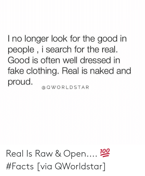 Facts, Fake, and Good: I no longer look for the good in  people , i search for the real.  Good is often well dressed in  fake clothing. Real is naked and  proud.  @QWORLDSTAR Real Is Raw & Open.... 💯 #Facts [via QWorldstar]