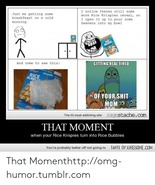 Omg, Some More, and Tumblr: I notice theres still some  more Rice Krispies cereal, so  I open it up to pour some  heavens into my bowl  Just me getting some  breakfeast on a cold  morning  RICE  KRISPIES  And come to see this:  GETTING REAL TIRED  RICE  BUBBLES  OF YOUR SHIT  MOM 30 O  ragestache.com  The #2 most addicting site  THAT MOMENT  when your Rice Krispies turn into Rice Bubbles  You're probably better off not going to  TASTE OFAWESOME.COM That Momenthttp://omg-humor.tumblr.com