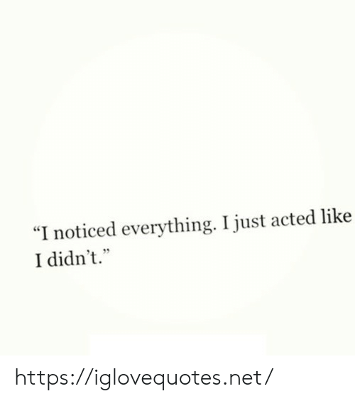 """Net, Href, and Like: """"I noticed everything. I just acted like  I didn't."""" https://iglovequotes.net/"""