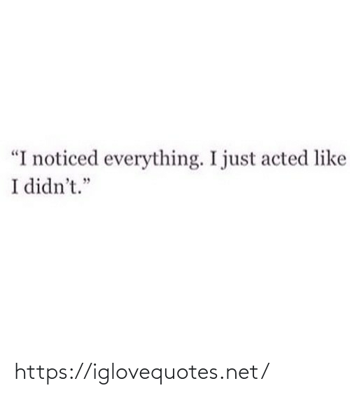 "noticed: ""I noticed everything. I just acted like  I didn't."" https://iglovequotes.net/"