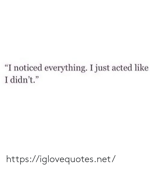 "Didnt: ""I noticed everything. I just acted like  I didn't."" https://iglovequotes.net/"