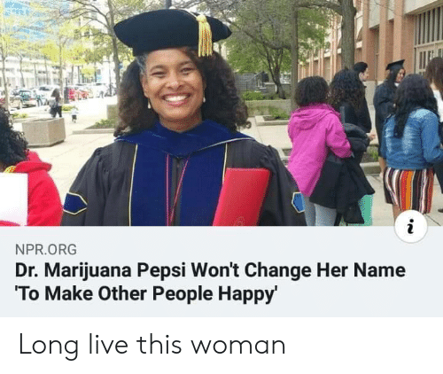 Pepsi, Happy, and Live: i  NPR.ORG  Dr. Marijuana Pepsi Won't Change Her Name  To Make Other People Happy' Long live this woman