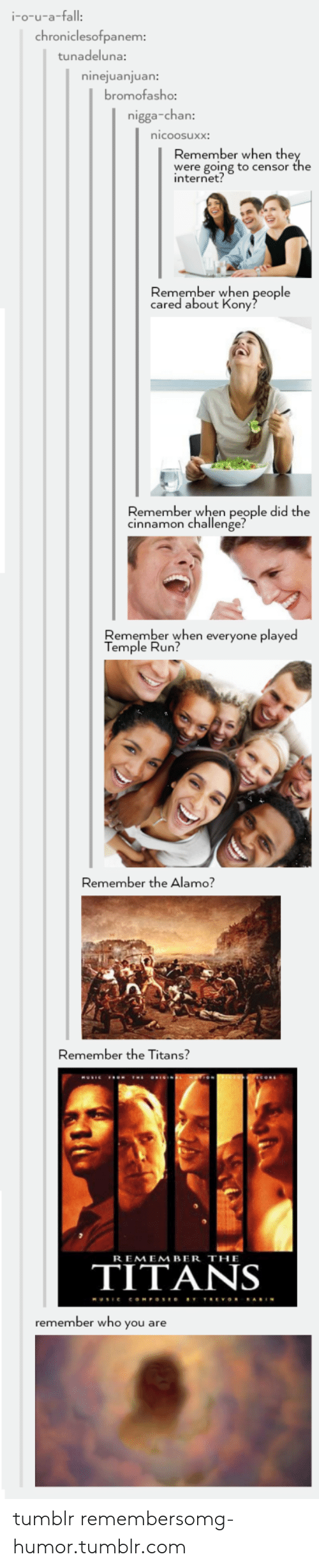Remember the Titans: i-o-u-a-fall  chroniclesofpanem  tunadeluna:  ninejuanjuan:  romofasho:  nigga-chan  nicoosuxx:  Remember when the  were going to censor the  internet  Remember when people  cared about Kony  Remember when people did the  cinnamon challenge?  Remember when everyone played  Temple Run?  Remember the Alamo?  Remember the Titans?  REMEMBER THE  TITANS  remember who you are tumblr remembersomg-humor.tumblr.com