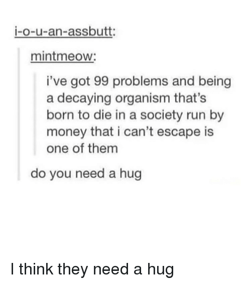 Born to Die: i-o-u-an-assbutt:  mintmeow:  i've got 99 problems and being  a decaying organism that's  born to die in a society run by  money that i can't escape is  one of them  do you need a hug I think they need a hug