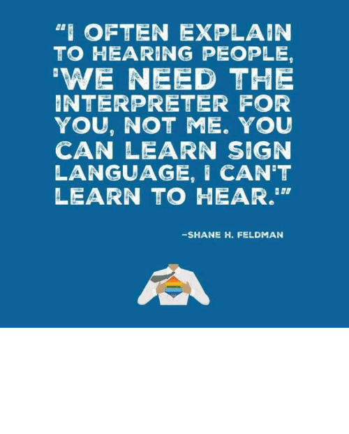 "Learn: ""I OFTEN EXPLAIN  TO HEARING PEOPLE,  'WE NEED THE  INTERPRETER FOR  YOU, NOT ME. YOU  CAN LEARN SIGN  LANGUAGE, I CAN'T  LEARN TO HEAR.""  -SHANE H. FELDMAN linguisten: I must admit I hadn't seen it this way before."