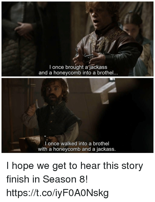 Hope, Jackass, and Once: I once brought a jackass  and a honeycomb into a brothel.  l once walked into a brothel  with a honeycomb and a jackass. I hope we get to hear this story finish in Season 8! https://t.co/iyF0A0Nskg