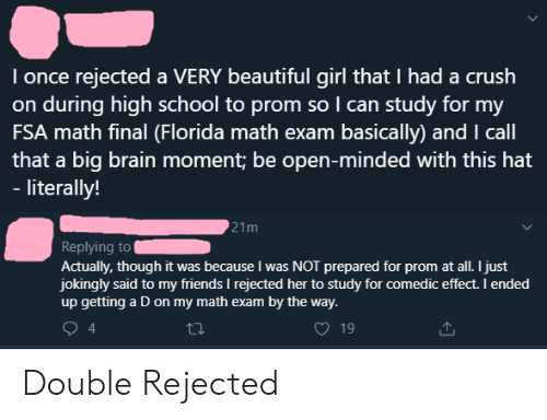Beautiful, Crush, and Friends: I once rejected a VERY beautiful girl that I had a crush  on during high school to prom so I can study for my  FSA math final (Florida math exam basically) and I call  that a big brain moment; be open-minded with this hat  - literally!  21m  Replying to  Actually, though it was because I was NOT prepared for prom at all. I just  jokingly said to my friends I rejected her to study for comedic effect. I ended  up getting a D on my math exam by the way.  4  19 Double Rejected