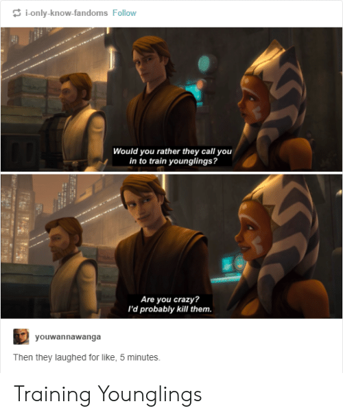 younglings: i-only-know-fandoms Follow  Would you rather they call you  in to train younglings?  Are you crazy?  I'd probably kill them.  yo  uwannawanga  Then they laughed for like, 5 minutes. Training Younglings