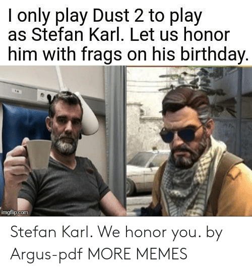 Stefan: I only play Dust 2 to play  as Stefan Karl. Let us honor  him with frags on his birthday  imgfiip.com Stefan Karl. We honor you. by Argus-pdf MORE MEMES