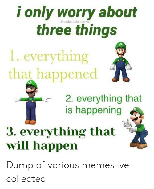 collected: i only worry about  three things  gosadpeople memes  1. everything  that happened  2. everything that  is happening  3. everything that  will happen Dump of various memes Ive collected