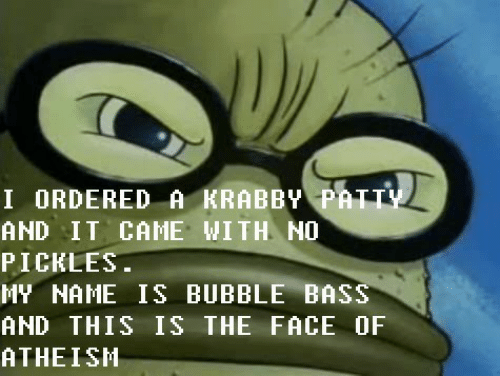 My Name: I ORDERED A KRABBY PATTY  AND IT CAME WITH NO  PICKLES.  MY NAME IS BUBBLE BASS  AND THIS IS THE FACE OF  ATHEISH