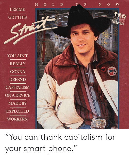"""Phone, Capitalism, and Anarchy: I P  N O W  H O L D  LEMME  TSK  GETTHIS  RECORDS  YOU AINT  REALLY  GONNA  DEFEND  CAPITALISM  ON A DEVICE  MADE BY  EXPLOITED  WORKERS? """"You can thank capitalism for your smart phone."""""""