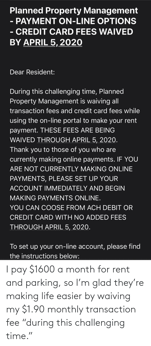 """Transaction: I pay $1600 a month for rent and parking, so I'm glad they're making life easier by waiving my $1.90 monthly transaction fee """"during this challenging time."""""""