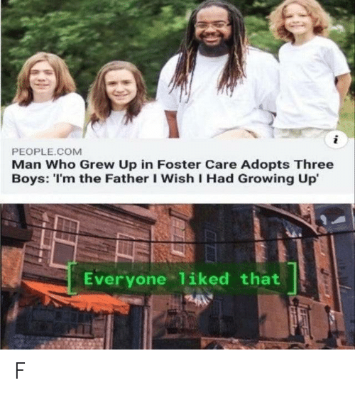 Growing Up, Boys, and Com: i  PEOPLE.COM  Man Who Grew Up in Foster Care Adopts Three  Boys: 'I'm the Father I Wish I Had Growing Up  Everyone 1iked that F
