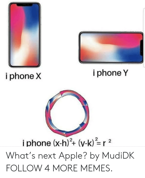 i phone: i phone Y  i phone X  i phone (x-h)2+ (y-k)r 2 What's next Apple? by MudiDK FOLLOW 4 MORE MEMES.