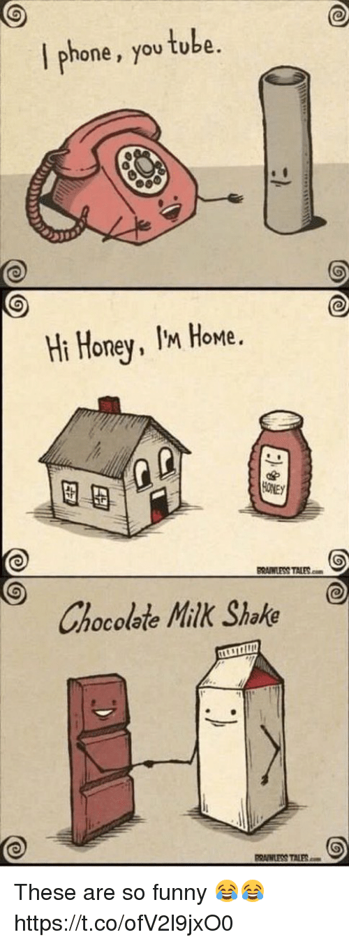 milk shake: I phone, you tube  Ht Honey, Iax Home  Hi Honey, IM HoMe.  図母  BRWWLESS TALESm  Chocolate Milk Shake  RAWLESS TALES These are so funny 😂😂 https://t.co/ofV2l9jxO0