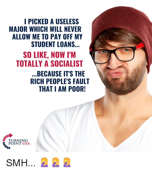 Memes, Smh, and Loans: I PICKED A USELESS  MAJOR WHICH WILL NEVER  ALLOW ME TO PAY OFF MY  STUDENT LOANS  SO LIKE, NOW I'M  TOTALLY A SOCIALIST  BECAUSE IT'S THE  RICH PEOPLE'S FAULT  THAT I AM POOR!  TURNING  POINT USA SMH... 🤦‍♀️🤦‍♀️🤦‍♀️