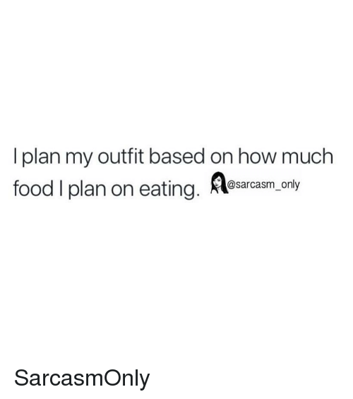 Food, Funny, and Memes: I plan my outfit based on how much  food I plan on eaig m,ony  @sarcasm_only SarcasmOnly