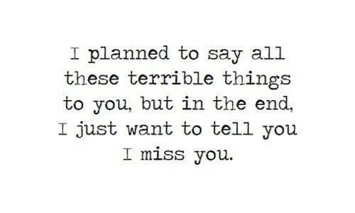 All These: I planned to say all  these terrible things  to you, but in the end,  I just want to tell you  I miss you
