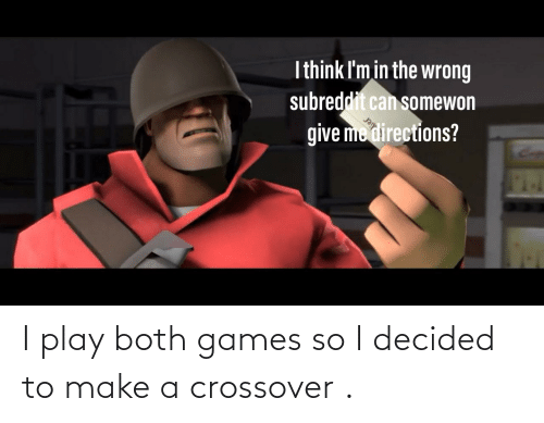 crossover: I play both games so I decided to make a crossover .