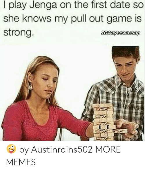 Gamely: I play Jenga on the first date so  she knows my pull out game is  strong 🤪 by Austinrains502 MORE MEMES