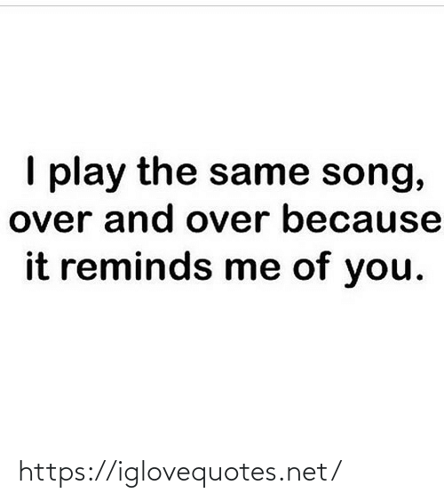 And Over: I play the same song,  over and over because  it reminds me of you. https://iglovequotes.net/