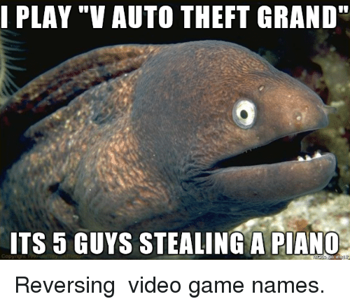 """Stealing A: I PLAY """"V AUTO THEFT GRAND""""  ITS 5 GUYS STEALING A PIANC Reversing video game names."""