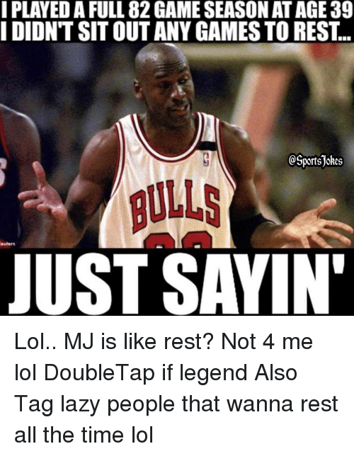 sitting out: I PLAYEDA FULL 82GAMESEASON AT AGE 39  I DIDNT SIT OUT ANY GAMES TO REST  portsjokes  euhnrs  JUST SAYIN' Lol.. MJ is like rest? Not 4 me lol DoubleTap if legend Also Tag lazy people that wanna rest all the time lol