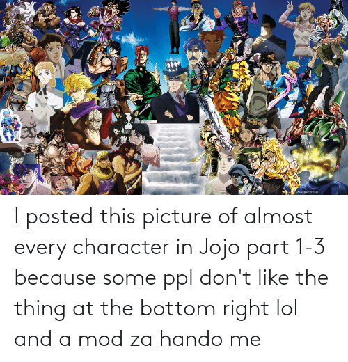 ppl: I posted this picture of almost every character in Jojo part 1-3 because some ppl don't like the thing at the bottom right lol and a mod za hando me