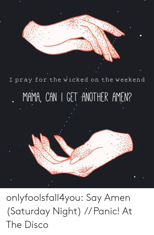 cet: I pray for the wicked on the weekend  MAMA, CAN . CET ANOTHER AMEN? onlyfoolsfall4you:  Say Amen (Saturday Night) // Panic! At The Disco
