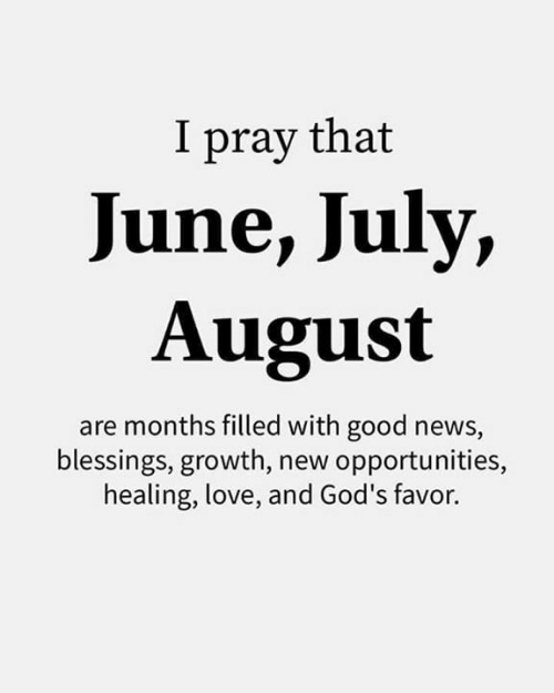 Love, Memes, and News: I pray that  June, July,  August  are months filled with good news,  blessings, growth, new opportunities,  healing, love, and God's favor.