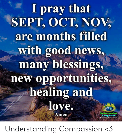 Blessings: I pray that  SEPT, OCT, NOV,  are months filled  with good news,  many blessings,  new opportunities,  healing and  love.  Understanding  Amen  Compassion  UsderstandingCompanioe.com Understanding Compassion <3