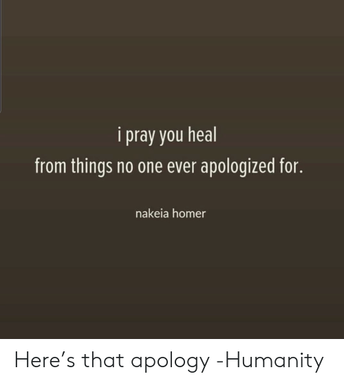 Homer: i pray you heal  from things no one ever apologized for.  nakeia homer Here's that apology -Humanity