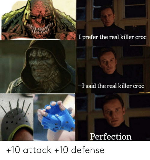 Killer Croc, The Real, and Real: I prefer the real killer croc  I said the real killer croc  Perfection +10 attack +10 defense