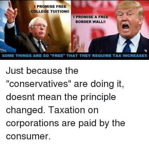 "Memes, 🤖, and Corporation: I PROMISE FREE  COLLEGE TUITION!!  I PROMISE A FREE  BORDER WALL!  SOME THINGS ARE SO ""FREE"" THAT THEY REQUIRE TAXINCREASES Just because the ""conservatives"" are doing it, doesnt mean the principle changed. Taxation on corporations are paid by the consumer."