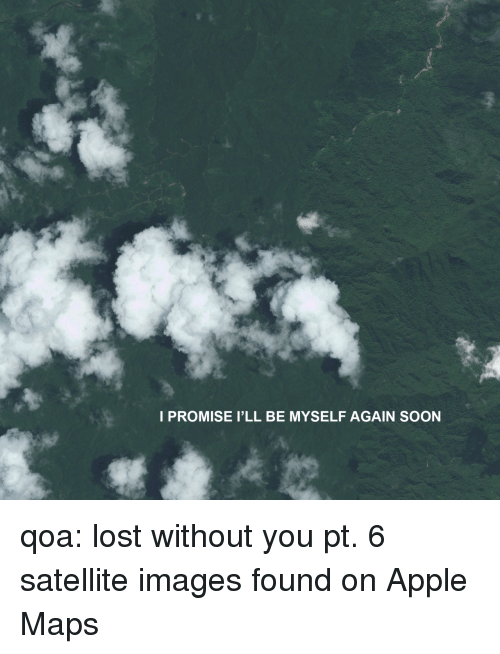 Be Myself: I PROMISE I'LL BE MYSELF AGAIN SOON qoa: lost without you pt. 6 satellite images found on Apple Maps