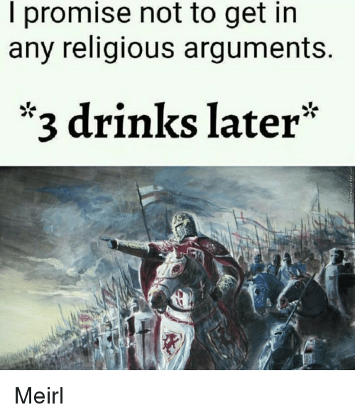 3 Drinks Later: I promise not to get in  any religious arguments.  *3 drinks later* Meirl