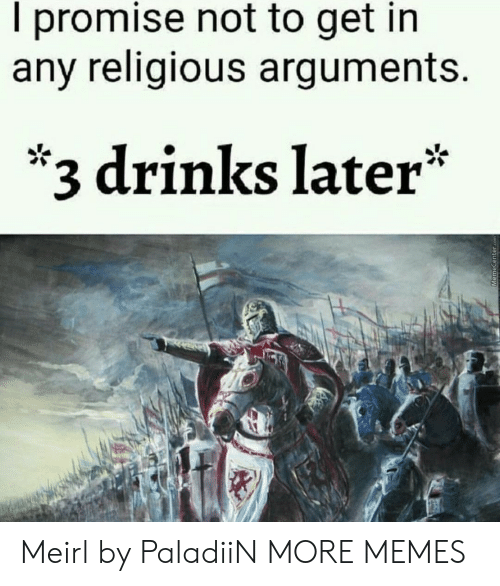 3 Drinks Later: I promise not to get in  any religious arguments.  *3 drinks later* Meirl by PaladiiN MORE MEMES