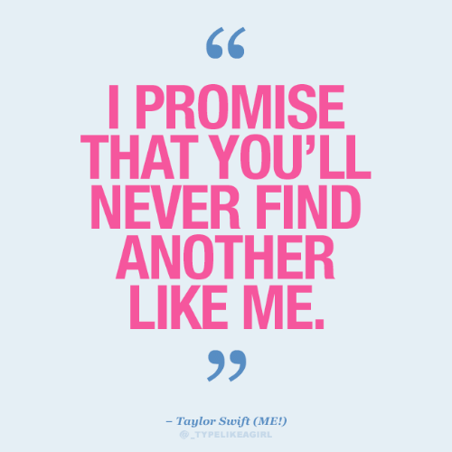 swift: I PROMISE  THAT YOU'LL  NEVER FIND  ANOTHER  LIKE ME.  99  - Taylor Swift (ME!)  TYPELIKEAGIRL