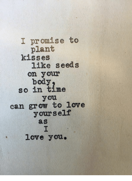 Love, Time, and Can: I promise to  plant  kisses  like seeds  on your  body  so in time  you  can grow to love  yourself  as  love you.