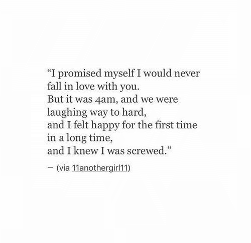 """screwed: """"I promised myself I would never  fall in love with you.  But it was 4am, and we were  laughing way to hard,  and I felt happy for the first time  in a long time,  and I knew I was screwed.  - (via 11anothergirl11)"""