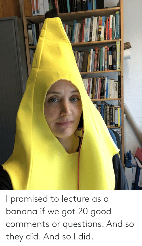 Banana: I promised to lecture as a banana if we got 20 good comments or questions. And so they did. And so I did.