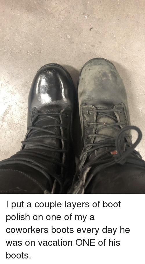 Boots, Vacation, and Coworkers: I put a couple layers of boot polish on one of my a coworkers boots every day he was on vacation ONE of his boots.