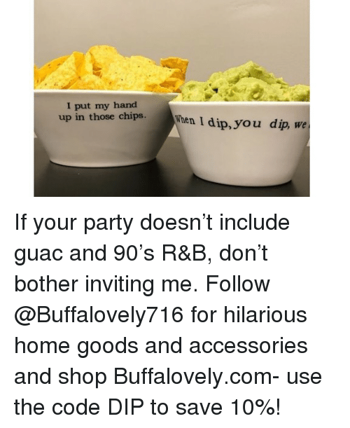 hand up: I put my hand  up in those chish  hen I dip, you dip, we If your party doesn't include guac and 90's R&B, don't bother inviting me. Follow @Buffalovely716 for hilarious home goods and accessories and shop Buffalovely.com- use the code DIP to save 10%!