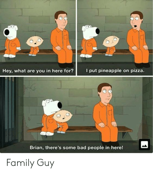 Bad, Family, and Family Guy: I put pineapple on pizza.  Hey, what are you in here for?  Brian, there's some bad people in here! Family Guy