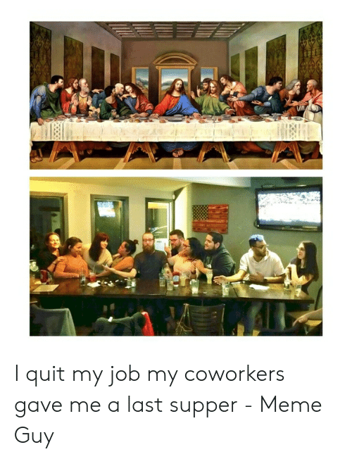 Last Supper Meme: I quit my job my coworkers gave me a last supper - Meme Guy
