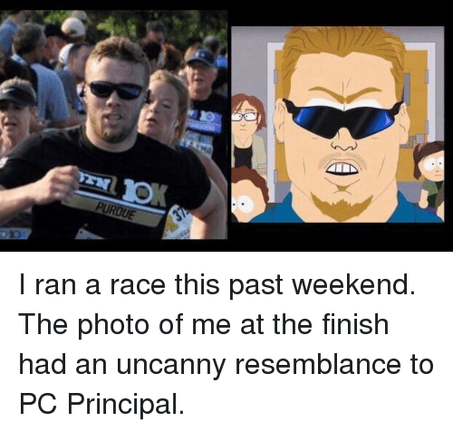 Pc Principal: I ran a race this past weekend. The photo of me at the finish had an uncanny resemblance to PC Principal.